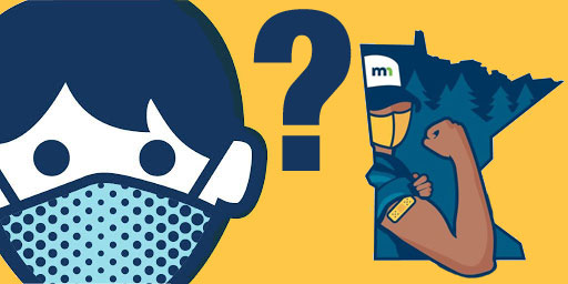 Image showing on the left an illustration of the face of a person wearing a mask. On the right is an illustration of a person flexing an arm with a bandaid on the inset of the state of Minnesota. In the middle is a question mark.